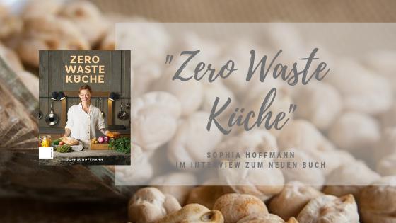 """Buchvorstellung: """"ZERO WASTE KÜCHE"""" von Sophia Hoffmann – die Autorin im Interview"""